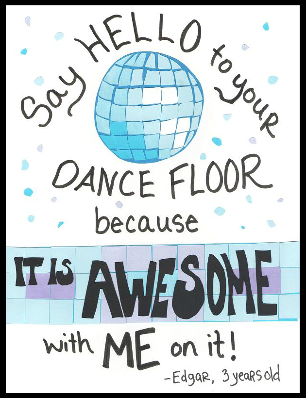 Say hello to your dance floor, because it is AWESOME with me on it. --Edgar, 3 years old