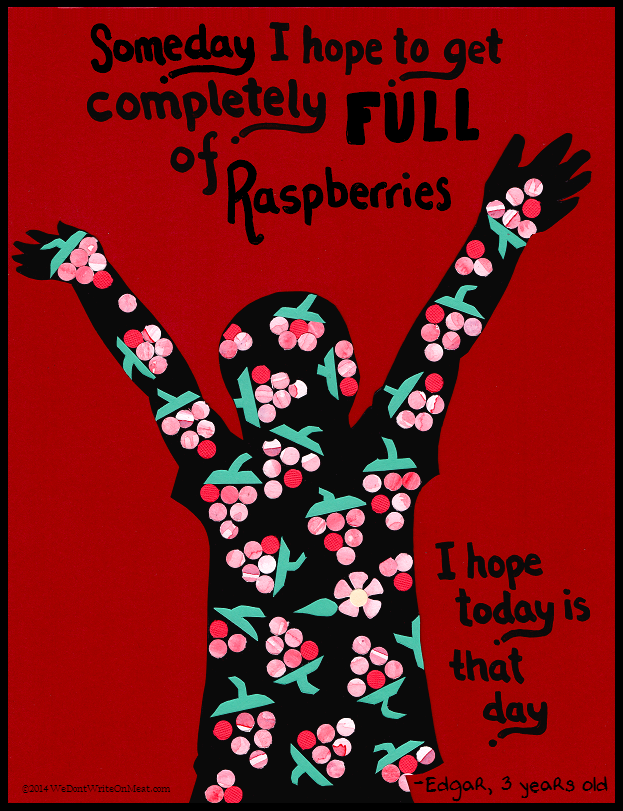 Someday I hope to get completely full of raspberries. I hope today is that day.